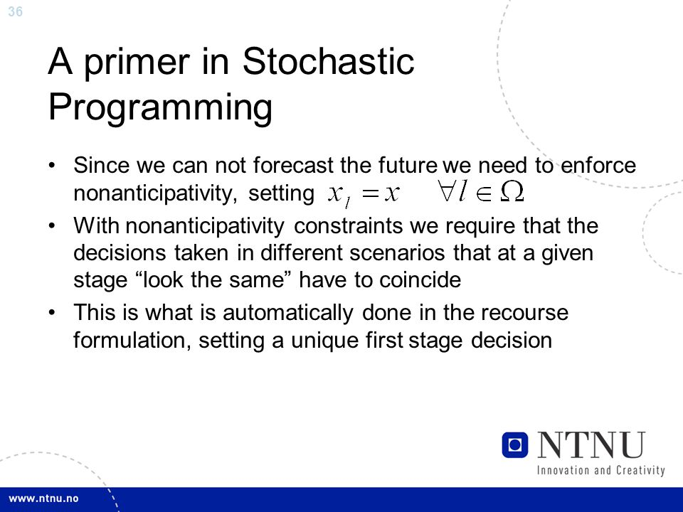 36 A primer in Stochastic Programming Since we can not forecast the future we need to enforce nonanticipativity, setting With nonanticipativity constraints we require that the decisions taken in different scenarios that at a given stage look the same have to coincide This is what is automatically done in the recourse formulation, setting a unique first stage decision