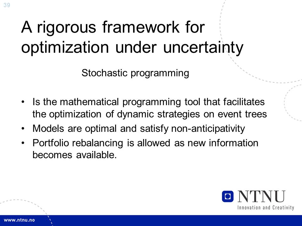 39 A rigorous framework for optimization under uncertainty Stochastic programming Is the mathematical programming tool that facilitates the optimization of dynamic strategies on event trees Models are optimal and satisfy non-anticipativity Portfolio rebalancing is allowed as new information becomes available.