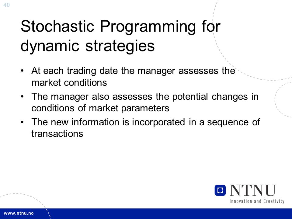 40 Stochastic Programming for dynamic strategies At each trading date the manager assesses the market conditions The manager also assesses the potential changes in conditions of market parameters The new information is incorporated in a sequence of transactions