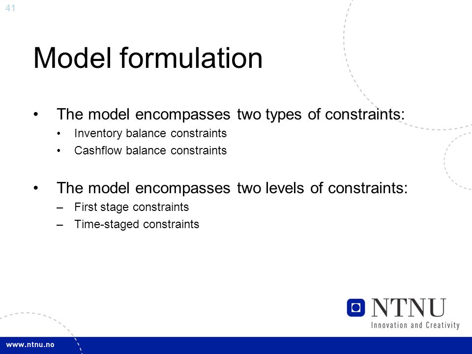 41 Model formulation The model encompasses two types of constraints: Inventory balance constraints Cashflow balance constraints The model encompasses
