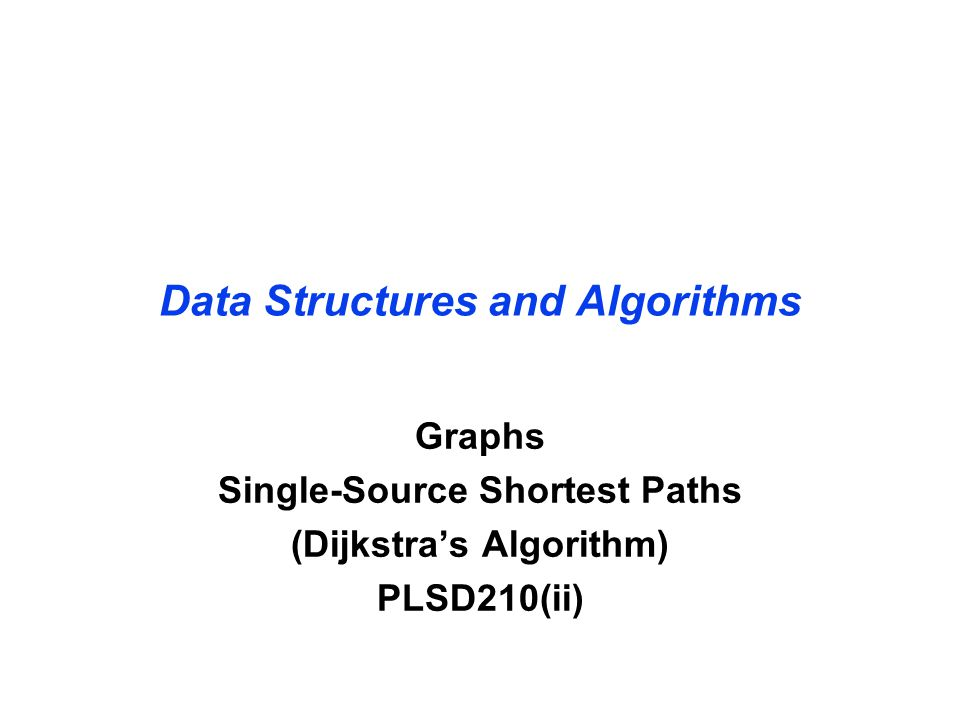 Data Structures and Algorithms Graphs Single-Source Shortest Paths (Dijkstra's Algorithm) PLSD210(ii)