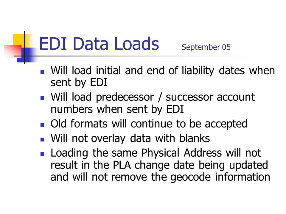 EDI Data Loads September 05 Will load initial and end of liability dates when sent by EDI Will load predecessor / successor account numbers when sent by EDI Old formats will continue to be accepted Will not overlay data with blanks Loading the same Physical Address will not result in the PLA change date being updated and will not remove the geocode information