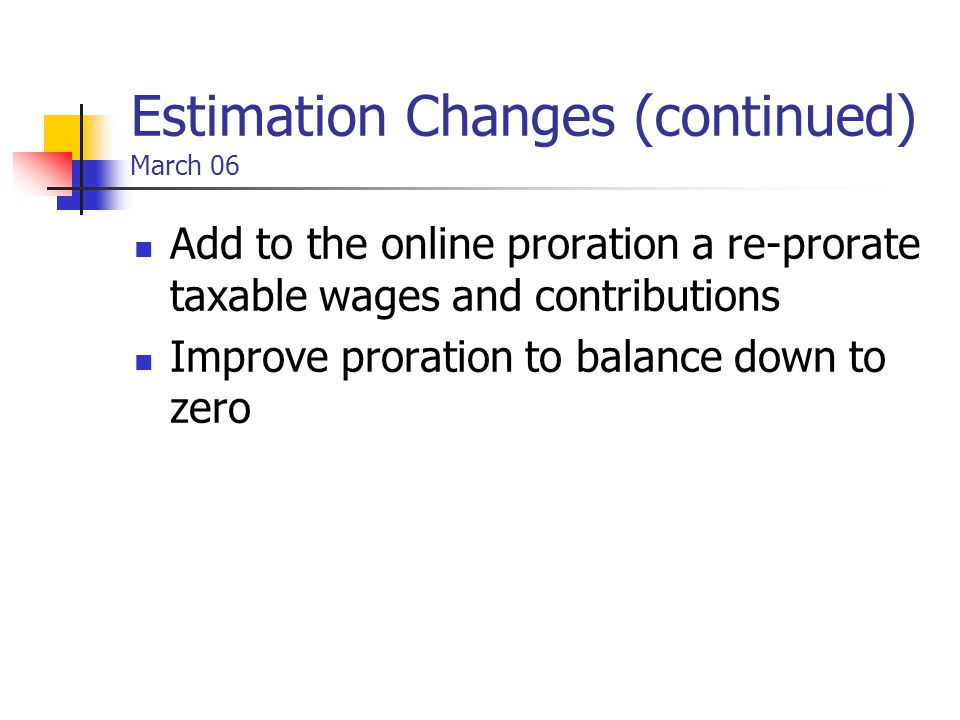 Estimation Changes (continued) March 06 Add to the online proration a re-prorate taxable wages and contributions Improve proration to balance down to zero