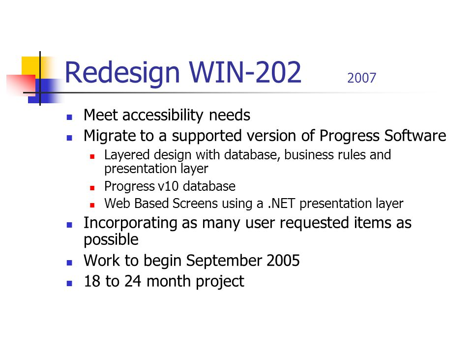 Redesign WIN-202 2007 Meet accessibility needs Migrate to a supported version of Progress Software Layered design with database, business rules and presentation layer Progress v10 database Web Based Screens using a.NET presentation layer Incorporating as many user requested items as possible Work to begin September 2005 18 to 24 month project