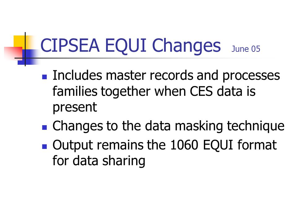 CIPSEA EQUI Changes June 05 Includes master records and processes families together when CES data is present Changes to the data masking technique Output remains the 1060 EQUI format for data sharing