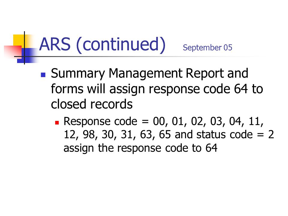 ARS (continued) September 05 Summary Management Report and forms will assign response code 64 to closed records Response code = 00, 01, 02, 03, 04, 11, 12, 98, 30, 31, 63, 65 and status code = 2 assign the response code to 64