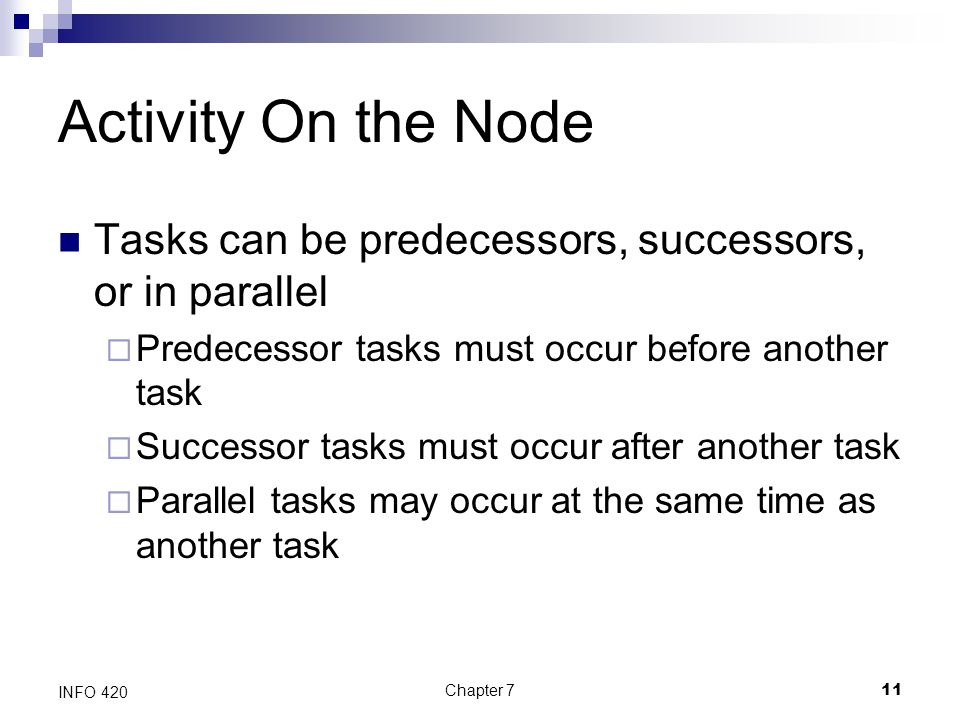 Chapter 711 INFO 420 Activity On the Node Tasks can be predecessors, successors, or in parallel  Predecessor tasks must occur before another task  S