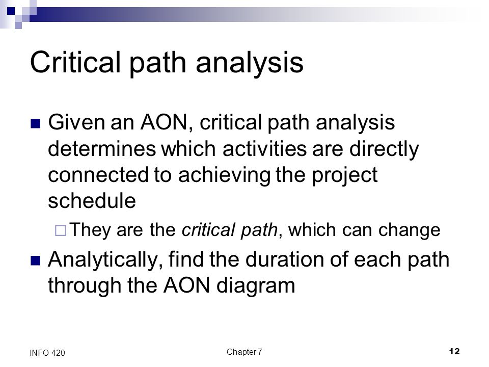Chapter 712 INFO 420 Critical path analysis Given an AON, critical path analysis determines which activities are directly connected to achieving the p