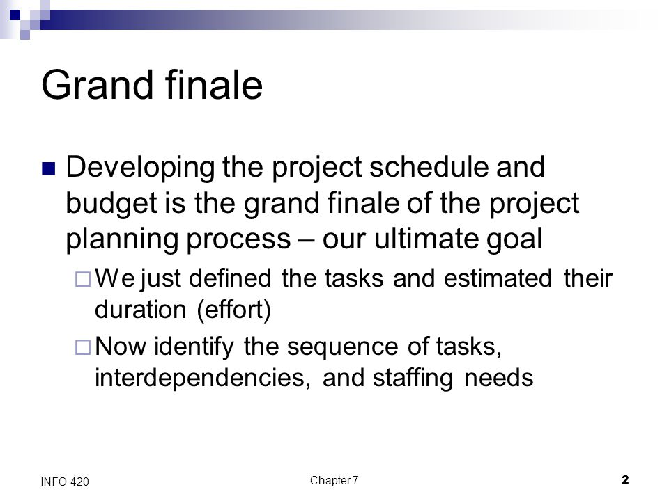 Chapter 72 INFO 420 Grand finale Developing the project schedule and budget is the grand finale of the project planning process – our ultimate goal 