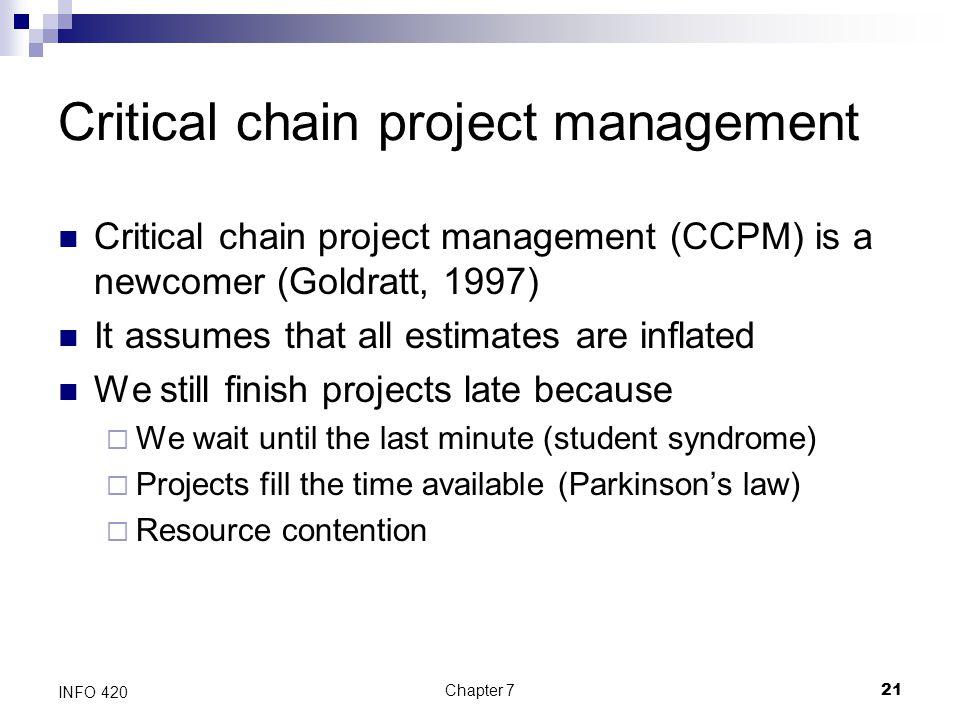 Chapter 721 INFO 420 Critical chain project management Critical chain project management (CCPM) is a newcomer (Goldratt, 1997) It assumes that all est
