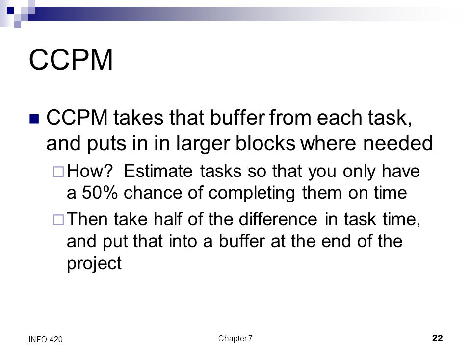 Chapter 722 INFO 420 CCPM CCPM takes that buffer from each task, and puts in in larger blocks where needed  How? Estimate tasks so that you only have