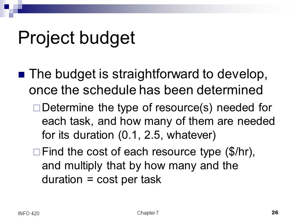 Chapter 726 INFO 420 Project budget The budget is straightforward to develop, once the schedule has been determined  Determine the type of resource(s