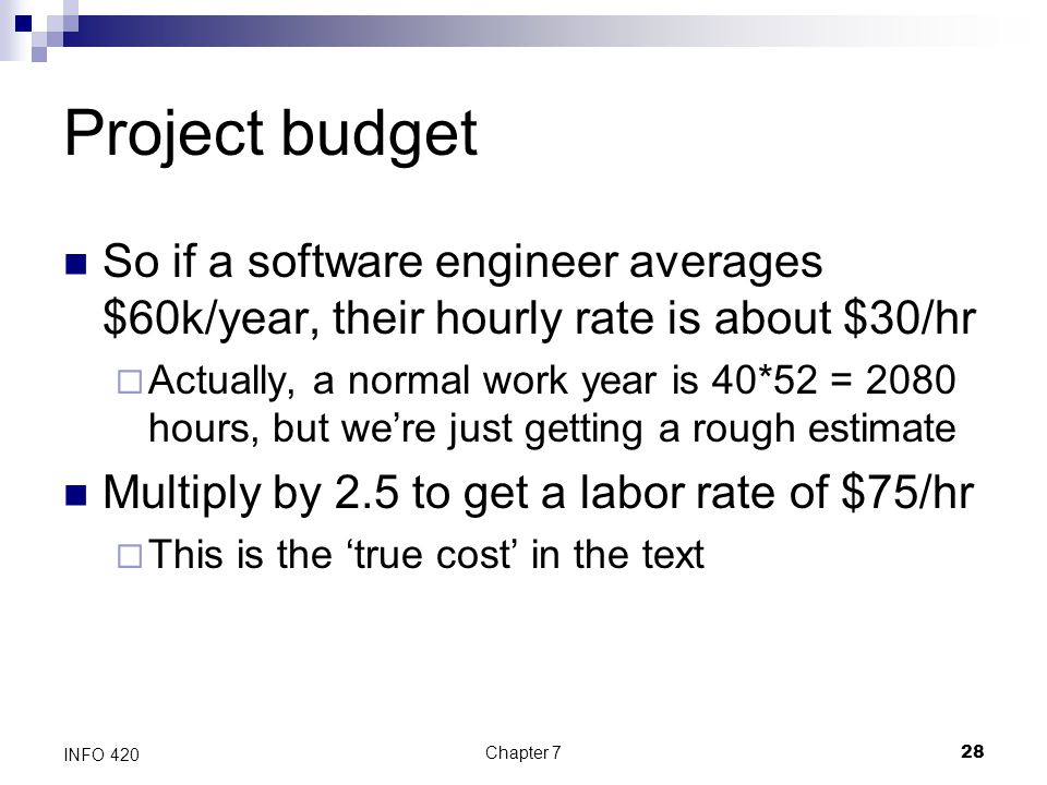 Chapter 728 INFO 420 Project budget So if a software engineer averages $60k/year, their hourly rate is about $30/hr  Actually, a normal work year is