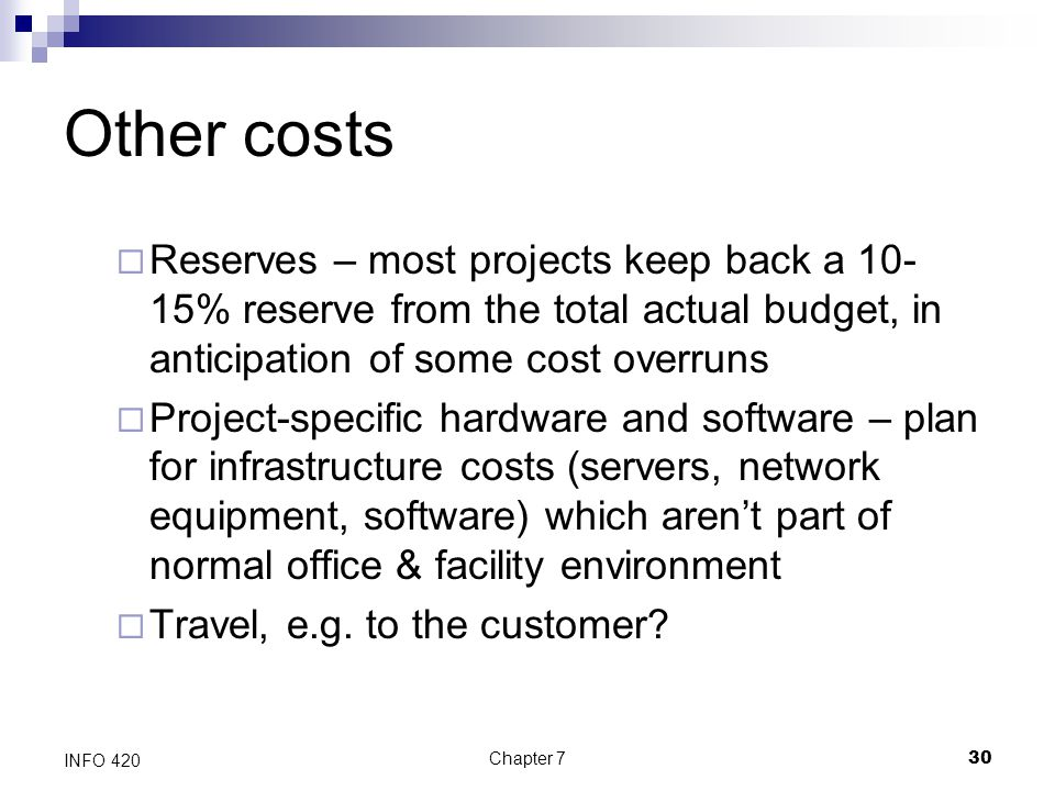 Chapter 730 INFO 420 Other costs  Reserves – most projects keep back a 10- 15% reserve from the total actual budget, in anticipation of some cost ove