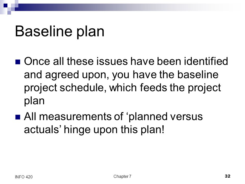 Chapter 732 INFO 420 Baseline plan Once all these issues have been identified and agreed upon, you have the baseline project schedule, which feeds the