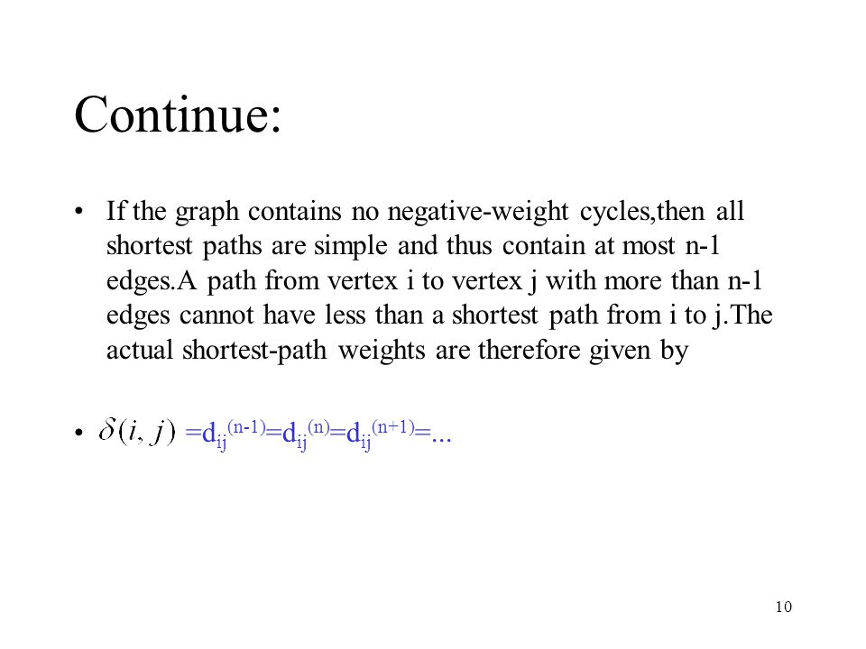 10 Continue: If the graph contains no negative-weight cycles,then all shortest paths are simple and thus contain at most n-1 edges.A path from vertex i to vertex j with more than n-1 edges cannot have less than a shortest path from i to j.The actual shortest-path weights are therefore given by =d ij (n-1) =d ij (n) =d ij (n+1) =...