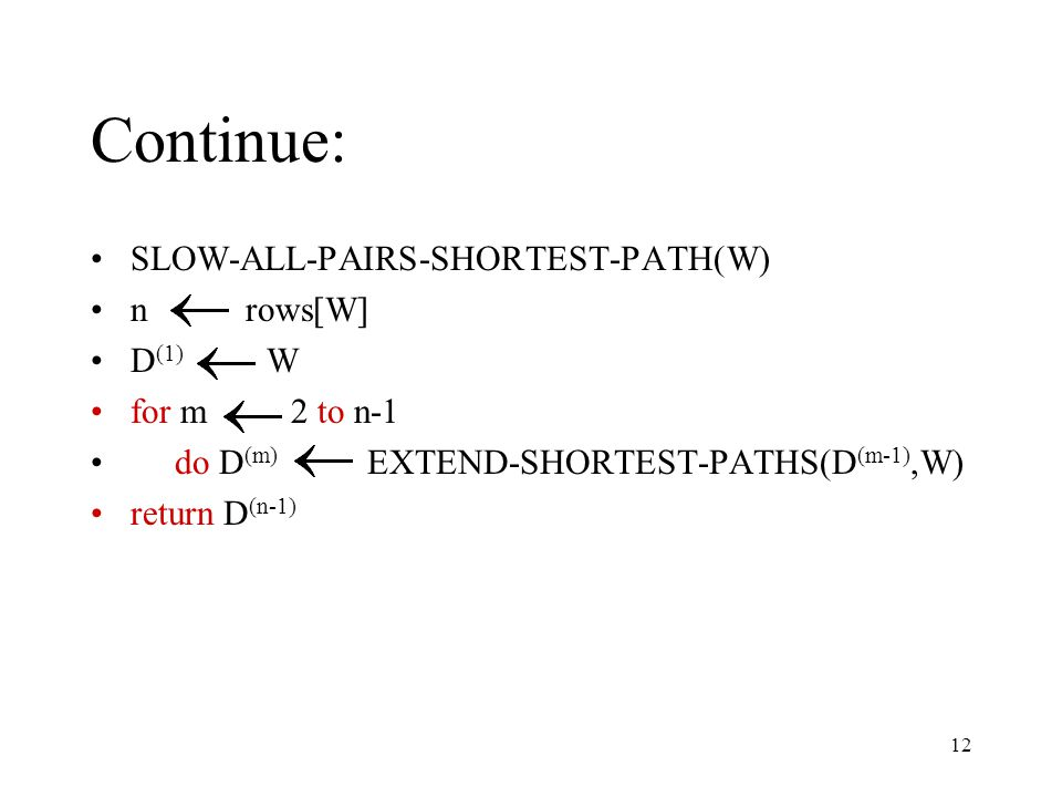 12 Continue: SLOW-ALL-PAIRS-SHORTEST-PATH(W) n rows[W] D (1) W for m 2 to n-1 do D (m) EXTEND-SHORTEST-PATHS(D (m-1),W) return D (n-1)