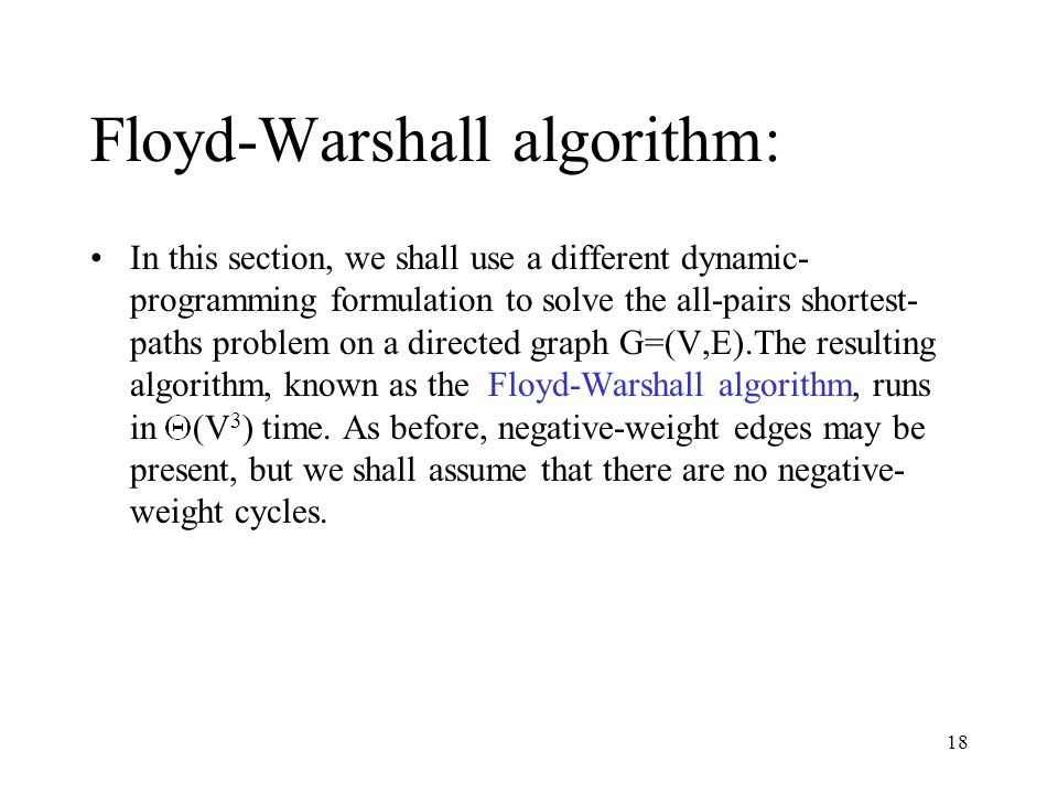 18 Floyd-Warshall algorithm: In this section, we shall use a different dynamic- programming formulation to solve the all-pairs shortest- paths problem on a directed graph G=(V,E).The resulting algorithm, known as the Floyd-Warshall algorithm, runs in (V 3 ) time.