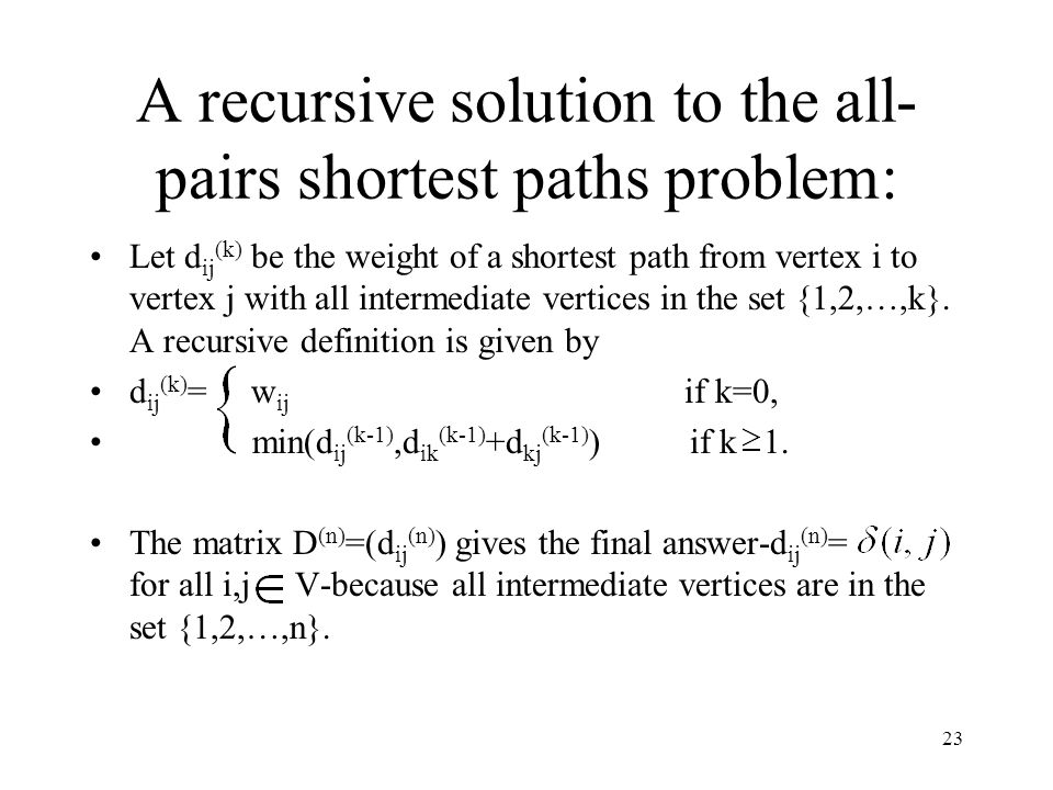 23 A recursive solution to the all- pairs shortest paths problem: Let d ij (k) be the weight of a shortest path from vertex i to vertex j with all intermediate vertices in the set {1,2,…,k}.