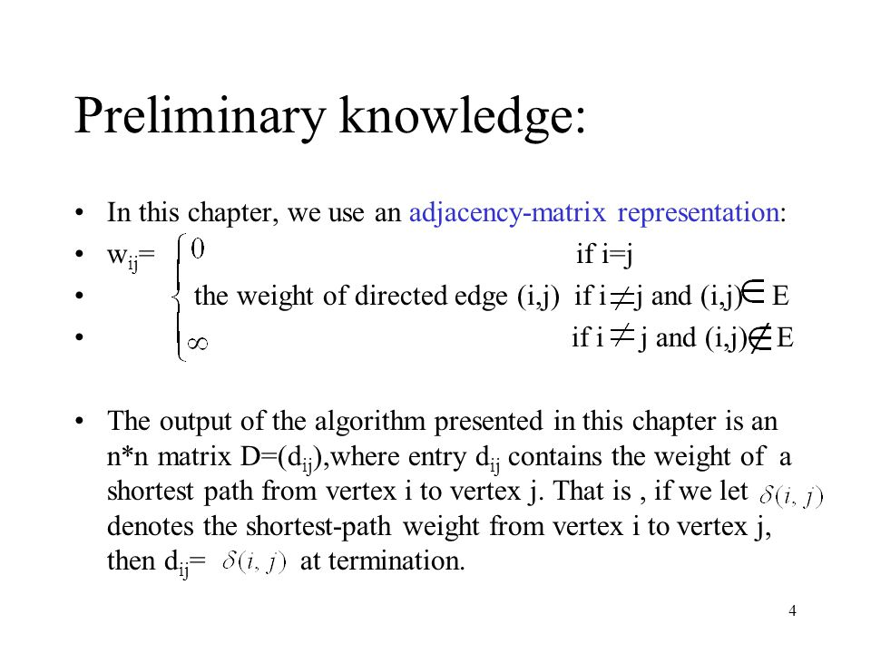 4 Preliminary knowledge: In this chapter, we use an adjacency-matrix representation: w ij = if i=j the weight of directed edge (i,j) if i j and (i,j) E if i j and (i,j) E The output of the algorithm presented in this chapter is an n*n matrix D=(d ij ),where entry d ij contains the weight of a shortest path from vertex i to vertex j.