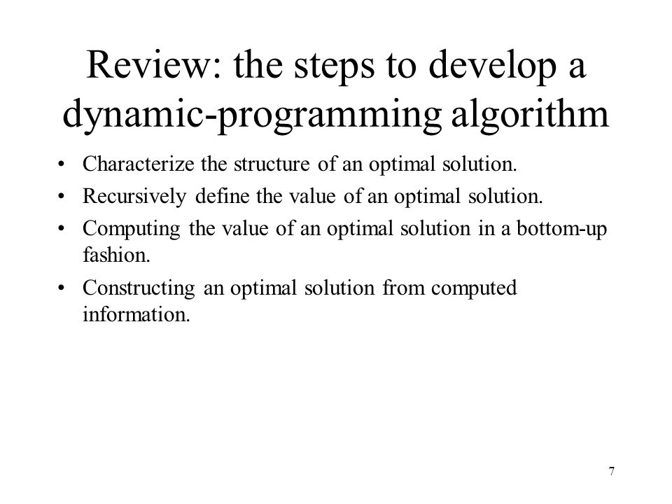 7 Review: the steps to develop a dynamic-programming algorithm Characterize the structure of an optimal solution.
