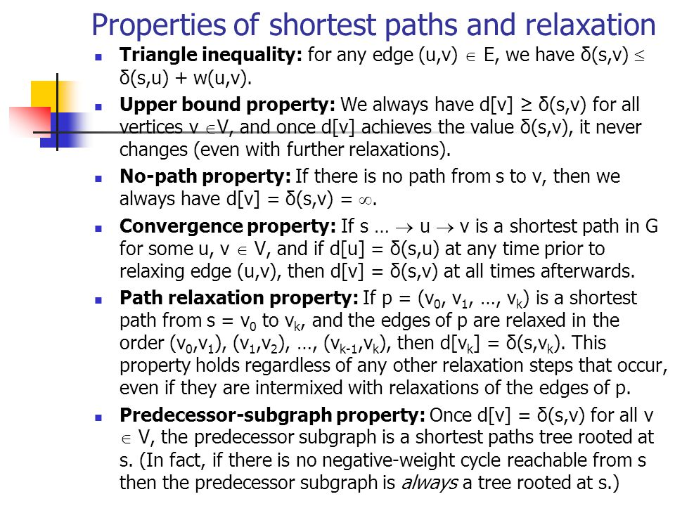 Properties of shortest paths and relaxation Triangle inequality: for any edge (u,v)  E, we have δ(s,v)  δ(s,u) + w(u,v).
