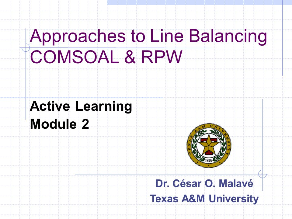 Approaches to Line Balancing COMSOAL & RPW Active Learning Module 2 Dr. César O. Malavé Texas A&M University