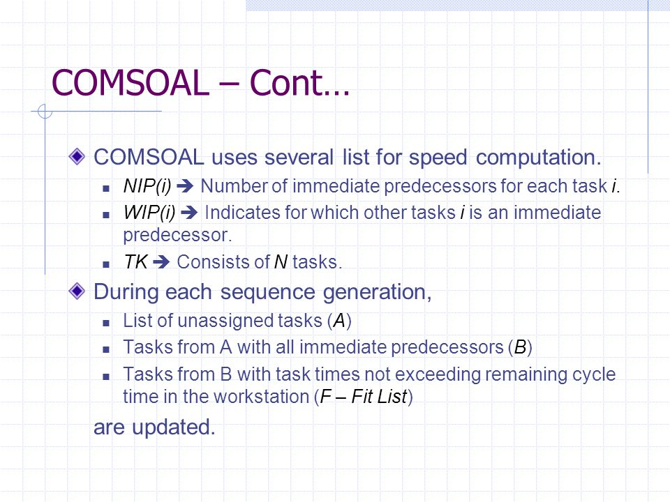 COMSOAL – Cont… COMSOAL uses several list for speed computation. NIP(i)  Number of immediate predecessors for each task i. WIP(i)  Indicates for whi