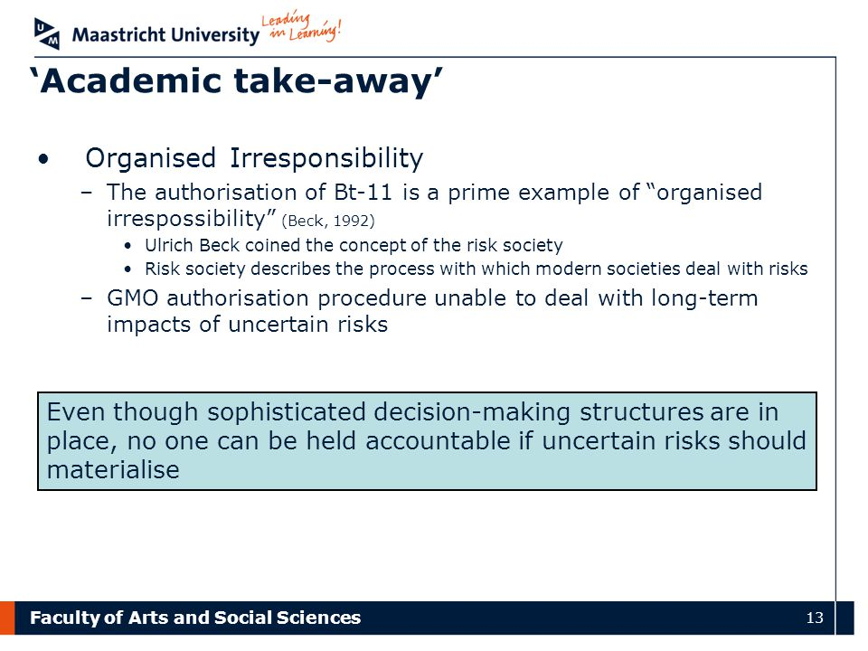 Faculty of Arts and Social Sciences 13 'Academic take-away' Organised Irresponsibility –The authorisation of Bt-11 is a prime example of organised irrespossibility (Beck, 1992) Ulrich Beck coined the concept of the risk society Risk society describes the process with which modern societies deal with risks –GMO authorisation procedure unable to deal with long-term impacts of uncertain risks Even though sophisticated decision-making structures are in place, no one can be held accountable if uncertain risks should materialise