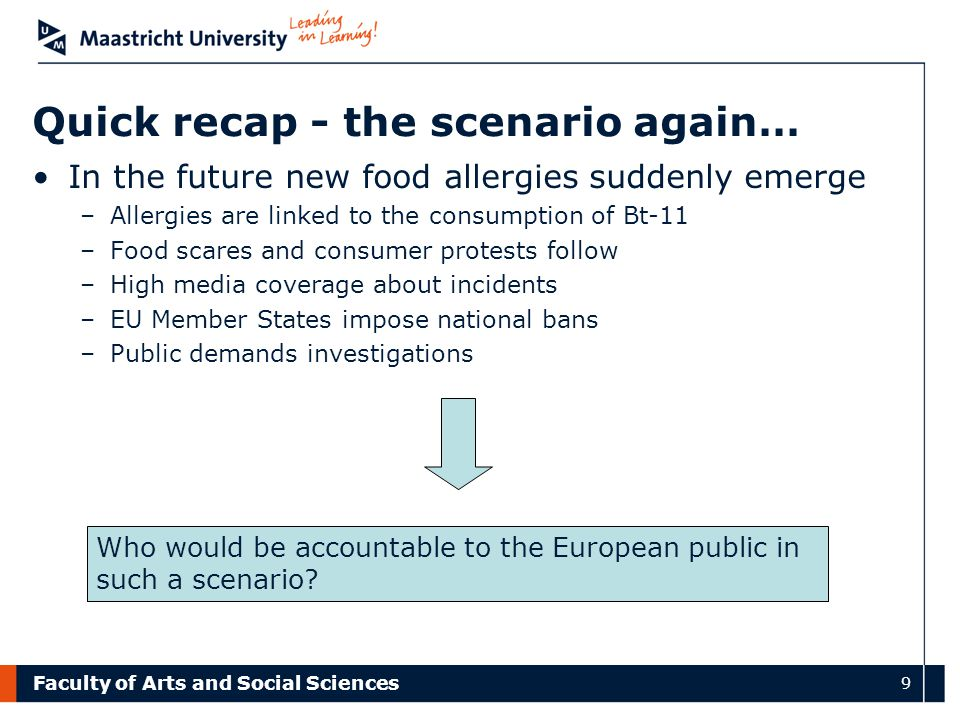 Faculty of Arts and Social Sciences 9 Quick recap - the scenario again… In the future new food allergies suddenly emerge –Allergies are linked to the consumption of Bt-11 –Food scares and consumer protests follow –High media coverage about incidents –EU Member States impose national bans –Public demands investigations Who would be accountable to the European public in such a scenario