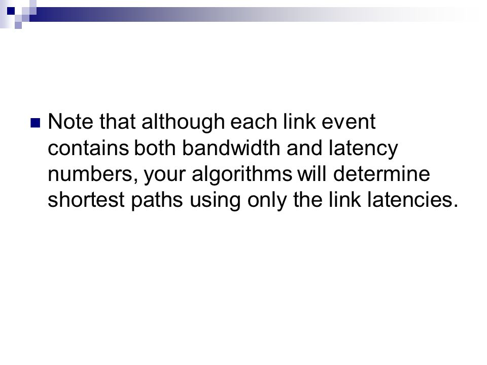 Note that although each link event contains both bandwidth and latency numbers, your algorithms will determine shortest paths using only the link latencies.