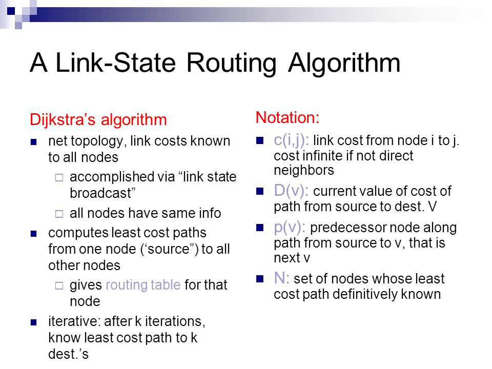 A Link-State Routing Algorithm Dijkstra's algorithm net topology, link costs known to all nodes  accomplished via link state broadcast  all nodes have same info computes least cost paths from one node ('source ) to all other nodes  gives routing table for that node iterative: after k iterations, know least cost path to k dest.'s Notation: c(i,j): link cost from node i to j.