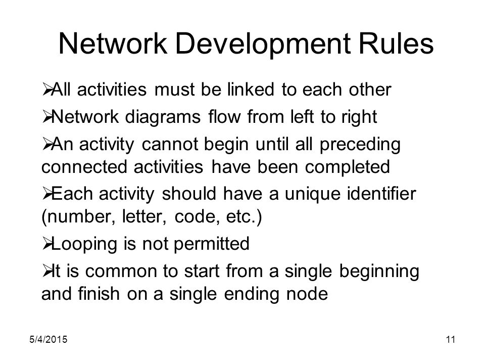 5/4/201511 Network Development Rules  All activities must be linked to each other  Network diagrams flow from left to right  An activity cannot begin until all preceding connected activities have been completed  Each activity should have a unique identifier (number, letter, code, etc.)  Looping is not permitted  It is common to start from a single beginning and finish on a single ending node