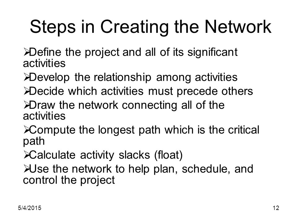 5/4/201512 Steps in Creating the Network  Define the project and all of its significant activities  Develop the relationship among activities  Decide which activities must precede others  Draw the network connecting all of the activities  Compute the longest path which is the critical path  Calculate activity slacks (float)  Use the network to help plan, schedule, and control the project