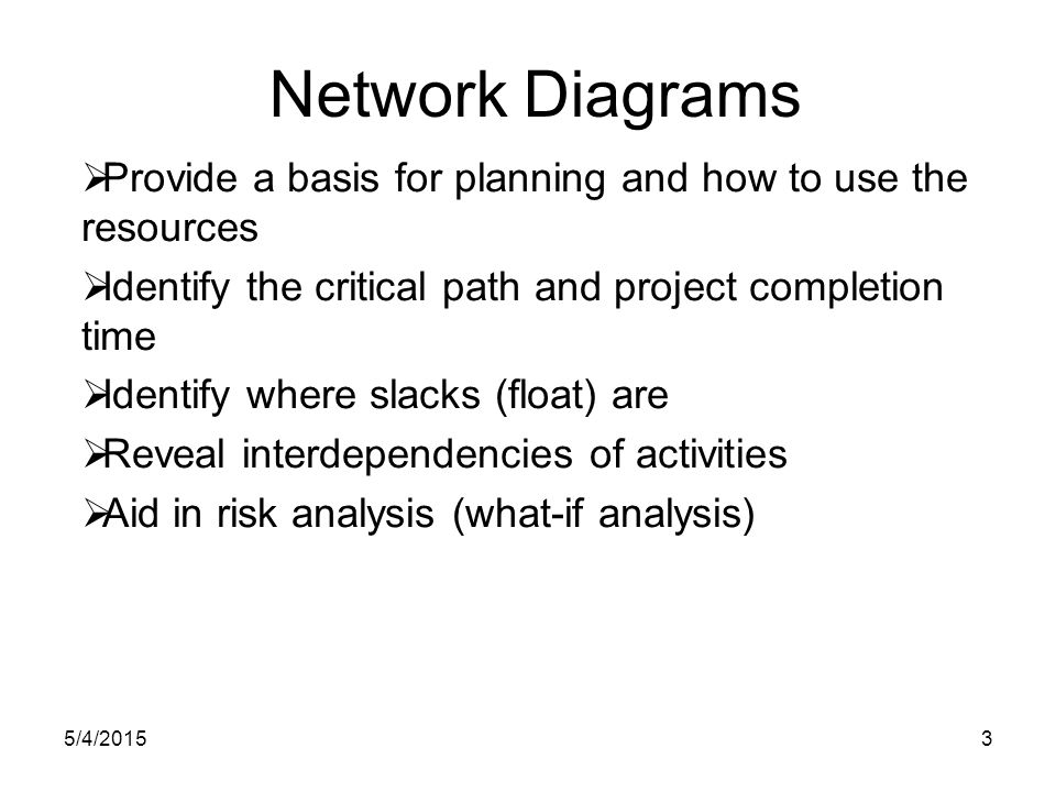 5/4/20153 Network Diagrams  Provide a basis for planning and how to use the resources  Identify the critical path and project completion time  Identify where slacks (float) are  Reveal interdependencies of activities  Aid in risk analysis (what-if analysis)