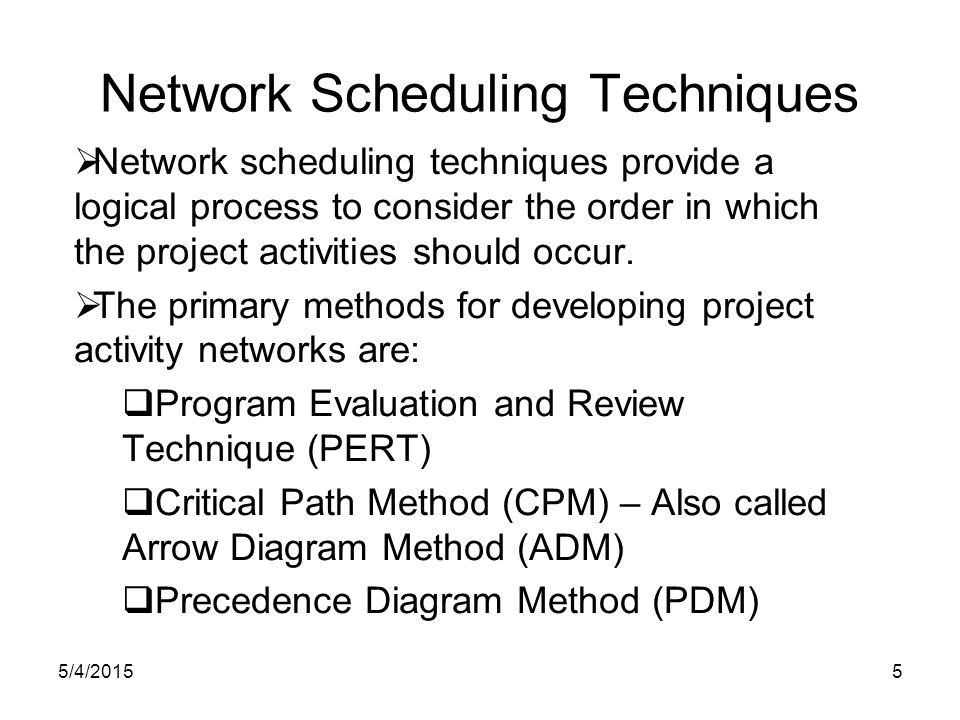 5/4/201516 Project Scheduling Terms Successors Predecessors Network diagram Serial activities Concurrent activities E D C B A F Merge activities Burst activities Node Path Critical Path