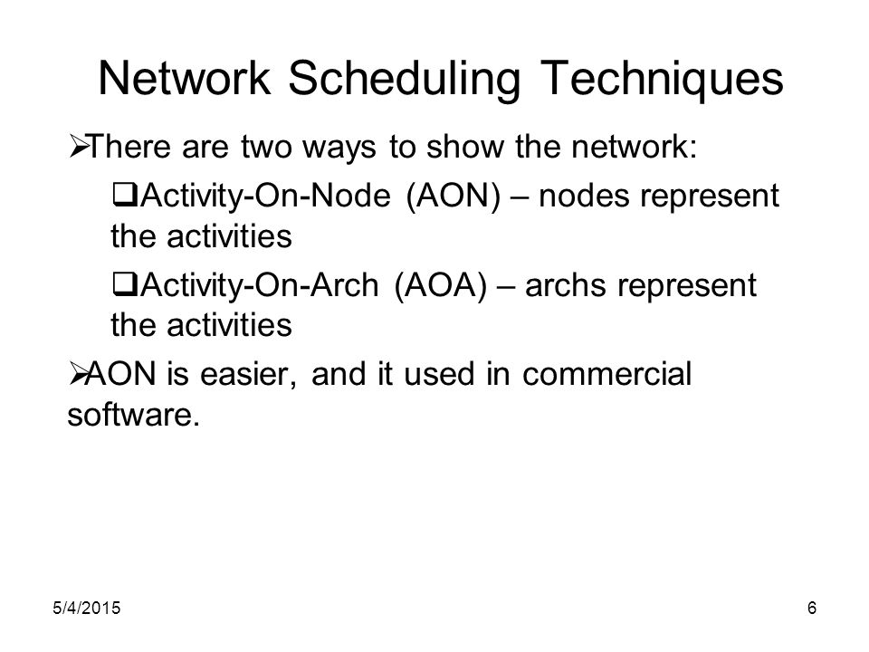 5/4/20156 Network Scheduling Techniques  There are two ways to show the network:  Activity-On-Node (AON) – nodes represent the activities  Activity-On-Arch (AOA) – archs represent the activities  AON is easier, and it used in commercial software.