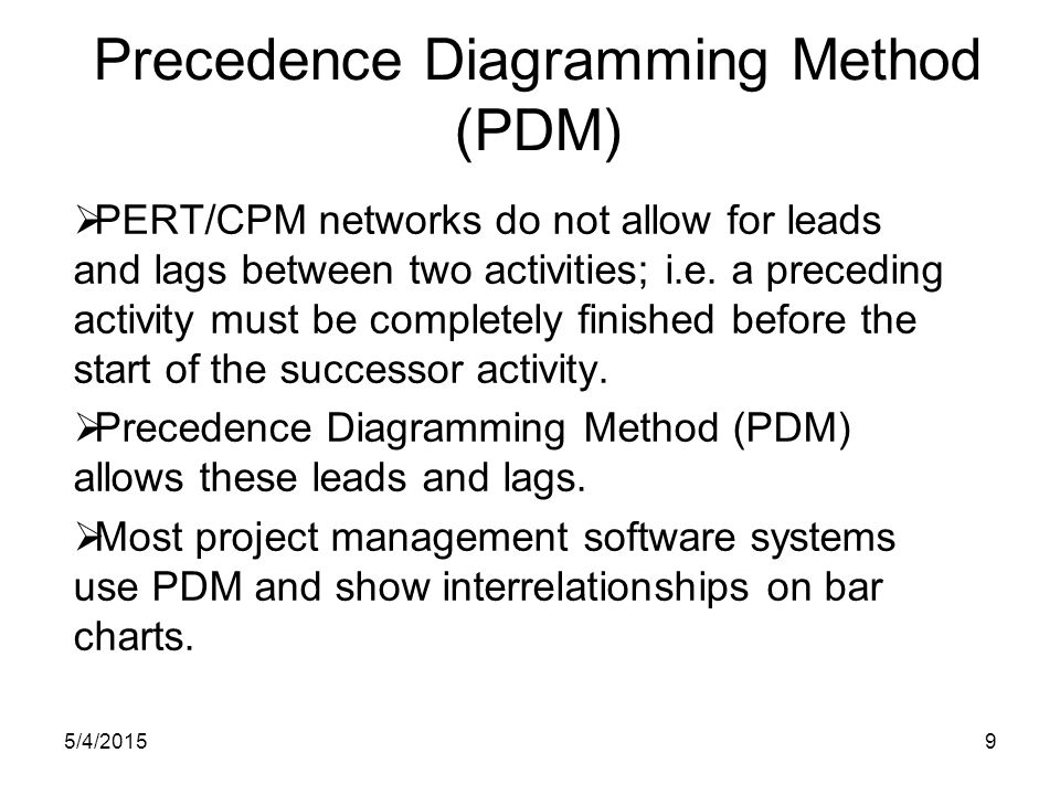 5/4/20159 Precedence Diagramming Method (PDM)  PERT/CPM networks do not allow for leads and lags between two activities; i.e.