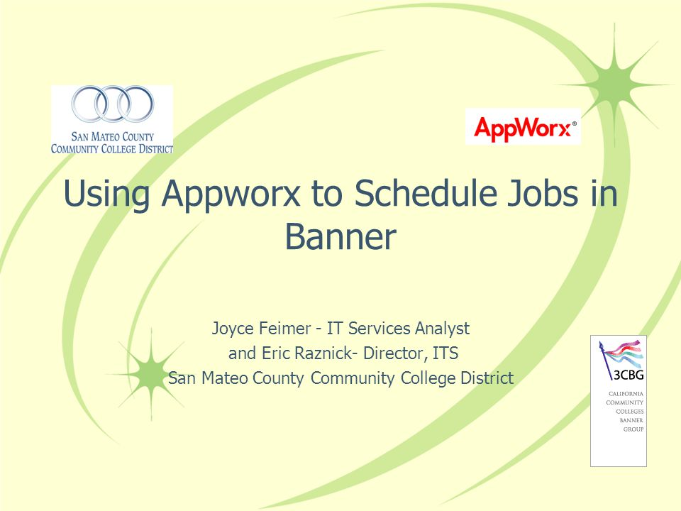 Using Appworx to Schedule Jobs in Banner Joyce Feimer - IT Services Analyst and Eric Raznick- Director, ITS San Mateo County Community College District