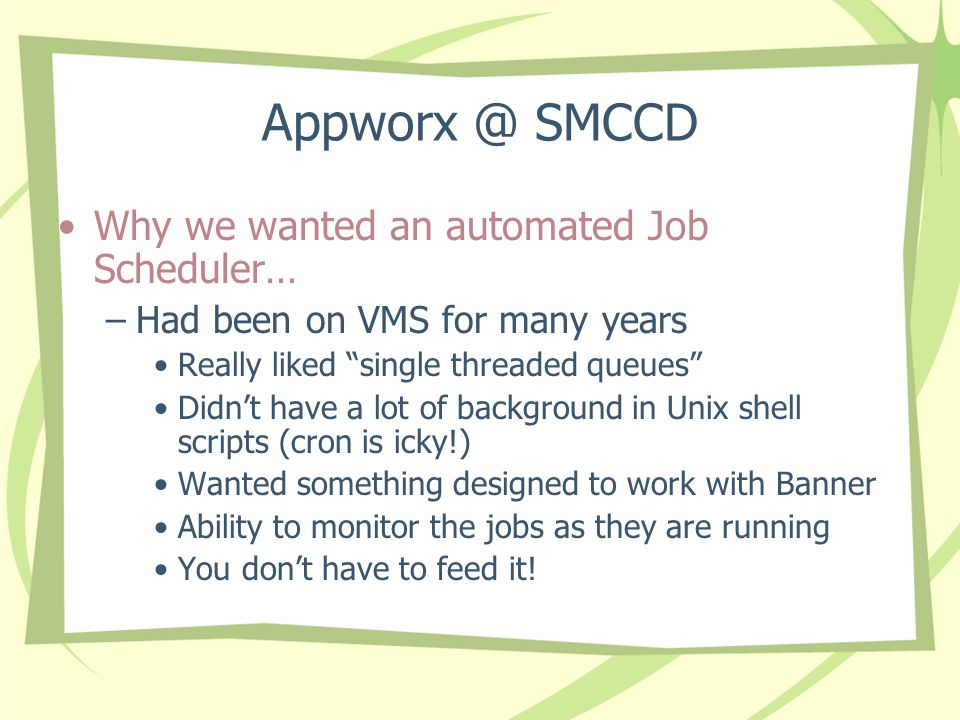Appworx @ SMCCD Why we wanted an automated Job Scheduler… –Had been on VMS for many years Really liked single threaded queues Didn't have a lot of background in Unix shell scripts (cron is icky!) Wanted something designed to work with Banner Ability to monitor the jobs as they are running You don't have to feed it!