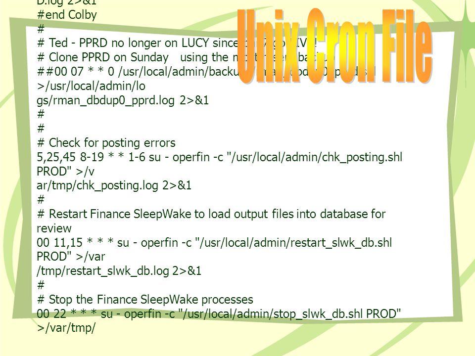 # 05 18 * * * /usr/local/admin/backups/dbbackup > /var/tmp/dbbackup.log 2>&1 # 09 17 * * * /untar.shl >/var/tmp/untar.log 2>&1 # 42 14 * * * /usr/local/admin/clone_PROD_PPRD.shl >/var/tmp/clone_PPRD.log 2>&1 # 39 17 * * * su - oracle -c /u09/exports/impPROD.shl >/u09/impPROD.log 2>&1 # 54 16 * * * su - oracle -c /u01/oracle/admin/PROD/create/PROD.sh >/u01/tmp/PRO D.log 2>&1 #end Colby # # Ted - PPRD no longer on LUCY since ban7 go LIVE.
