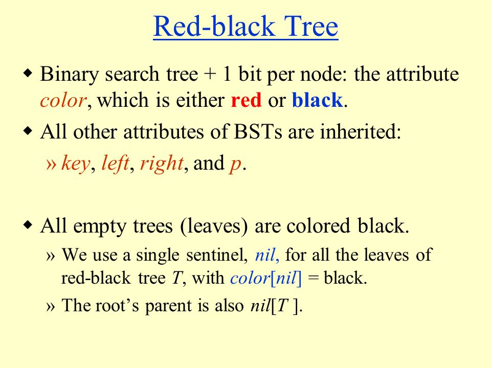 Red-black Tree  Binary search tree + 1 bit per node: the attribute color, which is either red or black.