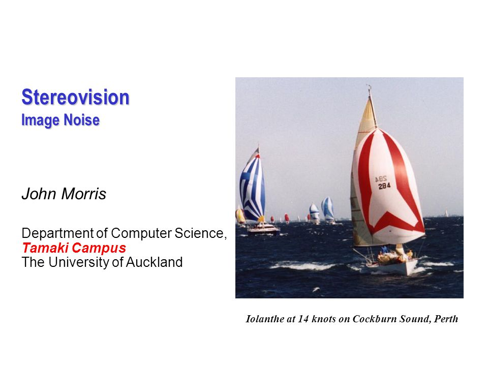 Stereovision Image Noise John Morris Department of Computer Science, Tamaki Campus The University of Auckland Iolanthe at 14 knots on Cockburn Sound, Perth