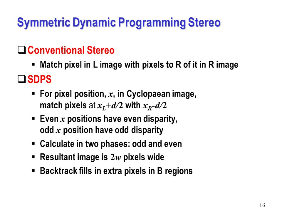 Symmetric Dynamic Programming Stereo  Conventional Stereo  Match pixel in L image with pixels to R of it in R image  SDPS  For pixel position, x, in Cyclopaean image, match pixels at x L +d/2 with x R -d/2  Even x positions have even disparity, odd x position have odd disparity  Calculate in two phases: odd and even  Resultant image is 2w pixels wide  Backtrack fills in extra pixels in B regions 16