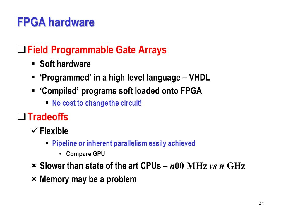 FPGA hardware  Field Programmable Gate Arrays  Soft hardware  'Programmed' in a high level language – VHDL  'Compiled' programs soft loaded onto FPGA  No cost to change the circuit.