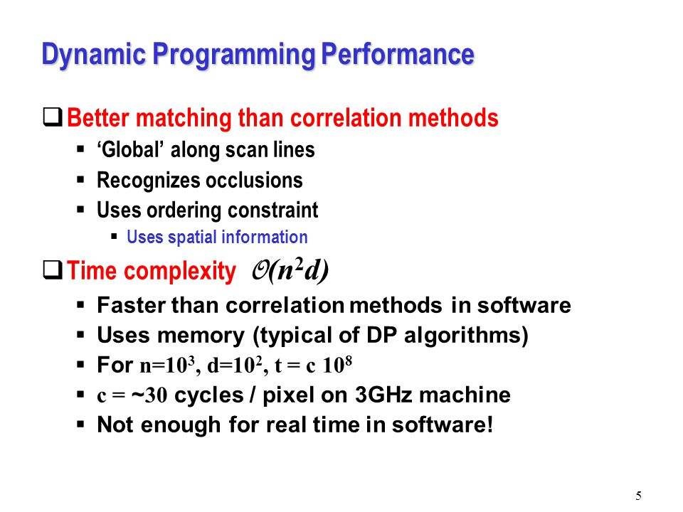 5 Dynamic Programming Performance  Better matching than correlation methods  'Global' along scan lines  Recognizes occlusions  Uses ordering constraint  Uses spatial information  Time complexity O (n 2 d)  Faster than correlation methods in software  Uses memory (typical of DP algorithms)  For n=10 3, d=10 2, t = c 10 8  c = ~ 30 cycles / pixel on 3GHz machine  Not enough for real time in software!