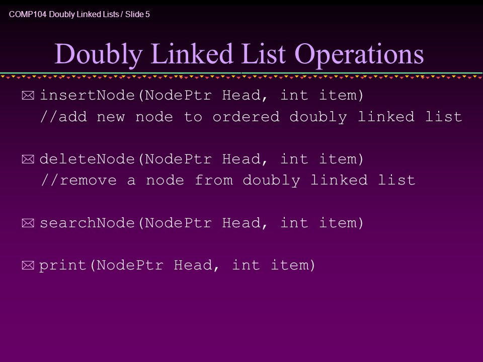 COMP104 Doubly Linked Lists / Slide 5 Doubly Linked List Operations * insertNode(NodePtr Head, int item) //add new node to ordered doubly linked list * deleteNode(NodePtr Head, int item) //remove a node from doubly linked list * searchNode(NodePtr Head, int item) * print(NodePtr Head, int item)