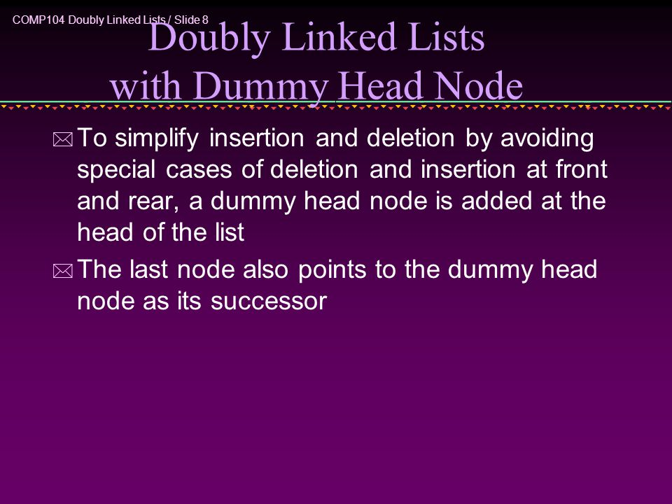 COMP104 Doubly Linked Lists / Slide 8 Doubly Linked Lists with Dummy Head Node * To simplify insertion and deletion by avoiding special cases of deletion and insertion at front and rear, a dummy head node is added at the head of the list * The last node also points to the dummy head node as its successor