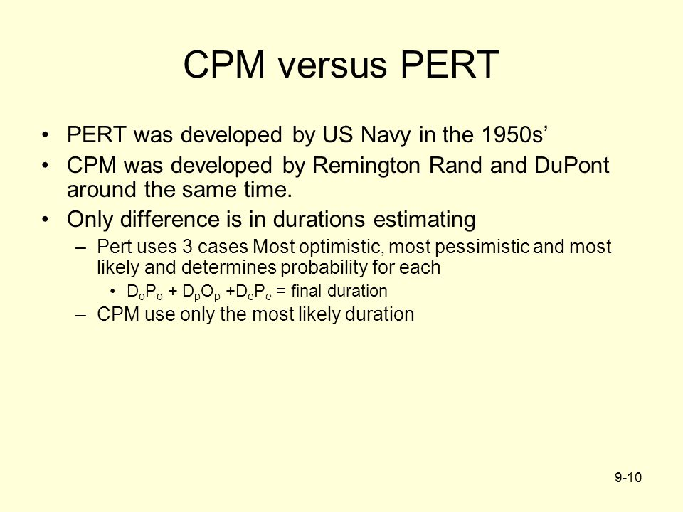 9-10 CPM versus PERT PERT was developed by US Navy in the 1950s' CPM was developed by Remington Rand and DuPont around the same time. Only difference