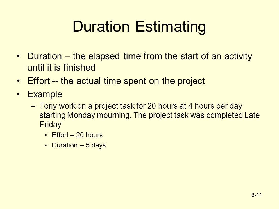 9-11 Duration Estimating Duration – the elapsed time from the start of an activity until it is finished Effort -- the actual time spent on the project Example –Tony work on a project task for 20 hours at 4 hours per day starting Monday mourning.